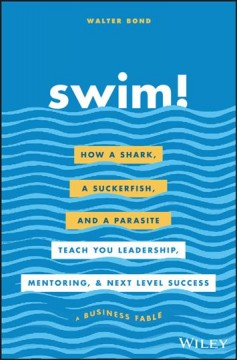 Swim! : how a shark, a suckerfish, and a parasite teach you leadership, mentoring, and next level success