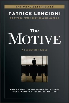The motive : why so many leaders abdicate their most important responsibilities