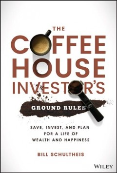 The coffeehouse investor's ground rules : save, invest, and plan for a life of wealth and happiness