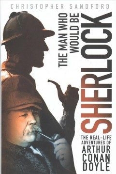 The man who would be Sherlock : the real-life adventures of Arthur Conan Doyle / Christopher Sandford.