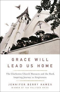 Grace will lead us home : the Charleston Church Massacre and the hard, inspiring journey to forgiveness