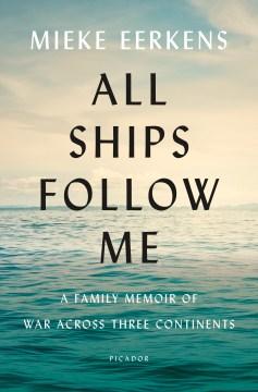 All ships follow me : a family memoir of war across three continents