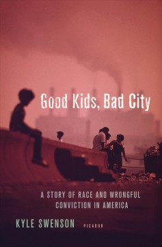 Good kids, bad city a story of race and wrongful conviction in America's rust belt / Kyle Swenson.