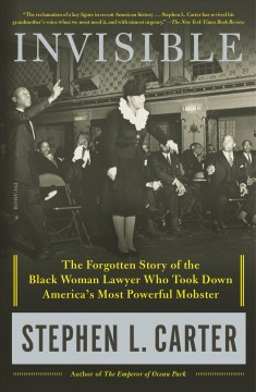 Invisible The Forgotten Story of the Black Woman Lawyer Who Took Down America's Most Powerful Mobster / Stephen L. Carter