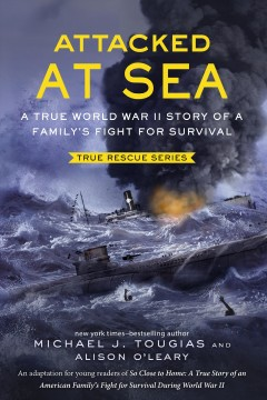 Attacked at sea : a true World War II story of a family's fight for survival / Michael J. Tougias and Alison O'Leary.