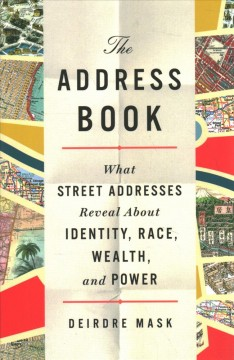The address book : what street addresses reveal about identity, race, wealth, and power / Deirdre Mask.