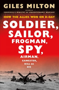 Soldier, sailor, frogman, spy, airman, gangster, kill or die : how the Allies won on D-Day / Giles Milton.
