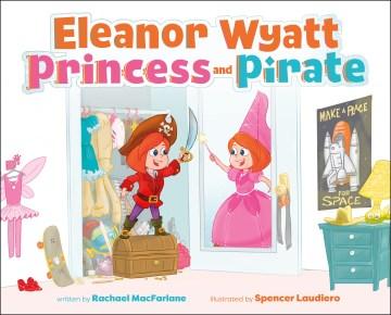 Eleanor Wyatt, princess and pirate / written by Rachael MacFarlane ; illustrated by Spencer Laudiero.