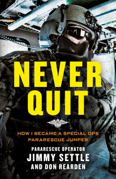 Never quit : how I became a special ops Pararescue Jumper / Jimmy Settle and Don Rearden.