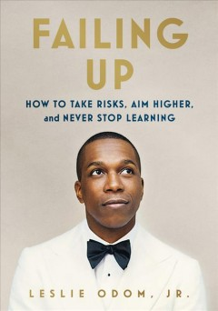 Failing up how to take risks, aim higher, and never stop learning / Leslie Odom, Jr.
