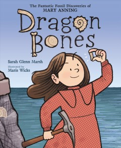 Dragon Bones : The Fantastic Fossil Discoveries of Mary Anning