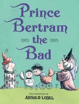 Prince Bertram the bad / by Arnold Lobel.