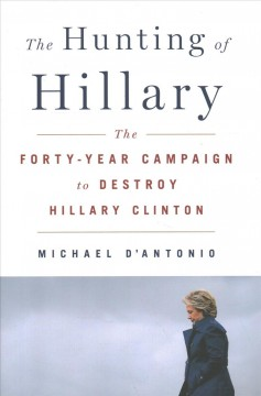 The hunting of Hillary : the forty-year campaign to destroy Hillary Clinton / Michael D'Antonio.