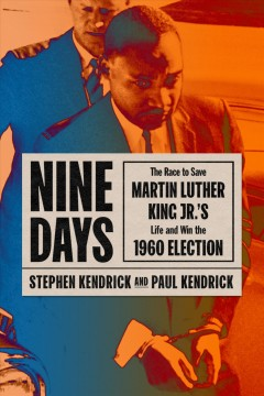 Nine days : the race to save Martin Luther King Jr.'s life and win the 1960 election / Stephen Kendrick, and Paul Kendrick.