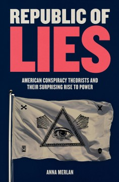 Republic of lies : American conspiracy theorists and their surprising rise to power / Anna Merlan.