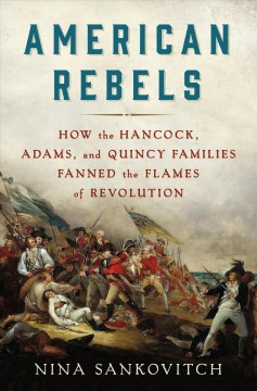 American rebels : how the Hancock, Adams, and Quincy families fanned the flames of revolution / Nina Sankovitch.