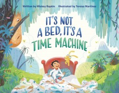 It's not a bed, it's a time machine / written by Mickey Rapkin ; illustrated by Teresa Martinez.