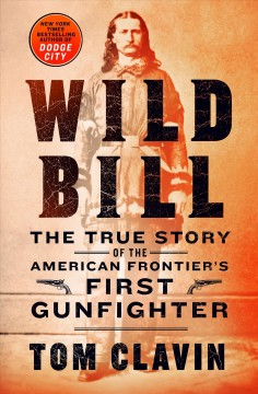 Wild Bill : the true story of the American frontier's first gunfighter / Tom Clavin.