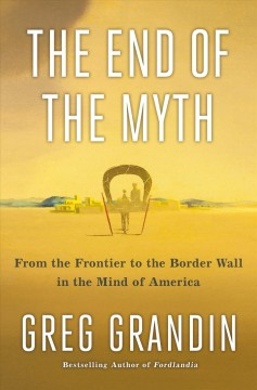 The end of the myth : from the frontier to the wall in the mind of America / Greg Grandin.
