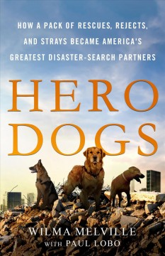 Hero dogs : how a pack of rescues, rejects, and strays became America's greatest disaster-search partners / Wilma Melville with Paul Lobo.