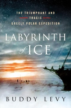 Labyrinth of ice : the triumphant and tragic Greely polar expedition / Buddy Levy.