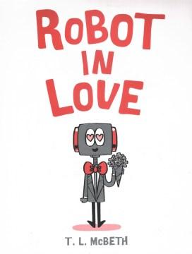 Robot in love / T.L. McBeth.