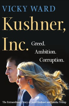 Kushner, Inc. : Greed. Ambition. Corruption. The extraordinary story of Jared Kushner and Ivanka Trump / Vicky Ward.