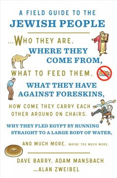 A field guide to the Jewish people : who they are, where they come from, what to feed them, what they have against foreskins, how come they carry each other around on chairs, why they fled Egypt by running straight to a large body of water, and much more. Maybe too much more