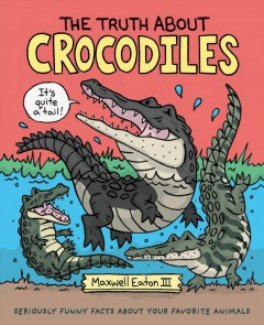 The Truth About Crocodiles : Seriously Funny Facts About Your Favorite Animals