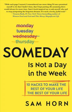 Someday is not a day in the week : 10 hacks to make the rest of your life the best of your life / Sam Horn.