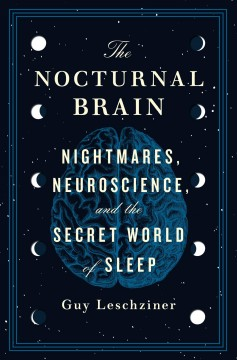 The nocturnal brain : nightmares, neuroscience, and the secret world of sleep / Guy Leschziner.