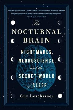 The nocturnal brain nightmares, neuroscience, and the secret world of sleep / Guy Leschziner.