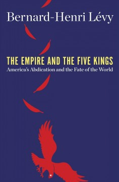 The empire and the five kings : America's abdication and the fate of the world / Bernard-Henri Lévy ; translated by Steven B. Kennedy.