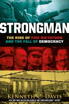 Strongman : the rise of five dictators and the fall of democracy / Kenneth C. Davis.
