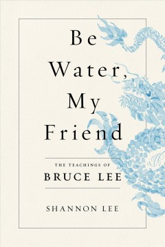 Be water, my friend : the teachings of Bruce Lee