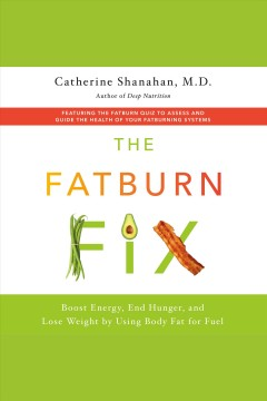 The fatburn fix [electronic resource] : boost energy, end hunger, and lose weight by using body fat for fuel / Catherine Shanahan.