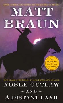 Noble outlaw ; & A distant land / Matt Braun.