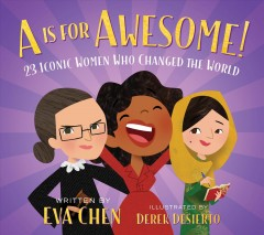A is for awesome! : 23 iconic women who changed the world / written by Eva Chen ; illustrated by Derek Desierto.