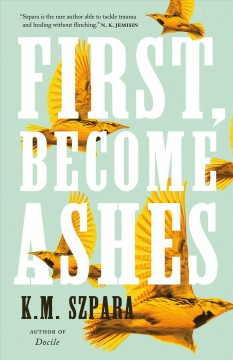 First, become ashes / K.M. Szpara.
