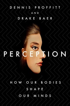 Perception : how our bodies shape our minds / Dennis Proffitt and Drake Baer.