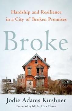 Broke : hardship and resilience in a city of broken promises / Jodie Adams Kirshner.