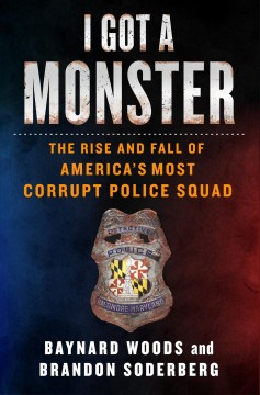 I got a monster : the rise and fall of America's most corrupt police squad / Baynard Woods and Brandon Soderberg.