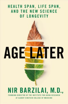 Age later : health span, life span, and the new science of longevity / Nir Barzilai, M.D. with Toni Robino.