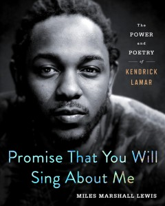 Promise that you will sing about me : the power and poetry of Kendrick Lamar / Miles Marshall Lewis.