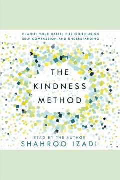 The Kindness Method : Change Your Habits for Good Using Self-Compassion and Understanding [electronic resource] / Shahroo Izadi.