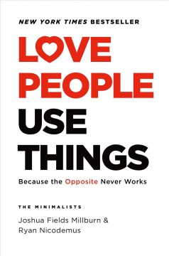 Love people, use things : because the opposite never works : the minimalists