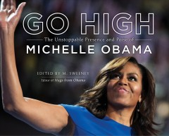 Go high : the unstoppable presence and poise of Michelle Obama / edited by M. Sweeney.