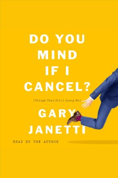 Do you mind if I cancel? [electronic resource] : (things that still annoy me) / Gary Janetti.