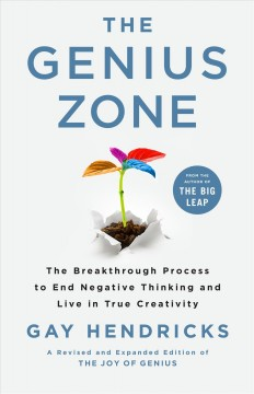 The genius zone : the breakthrough process to end negative thinking and live in true creativity / Gay Hendricks.