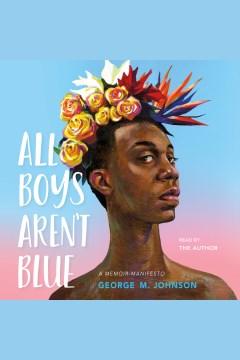 All boys aren't blue : a memoir-manifesto [electronic resource] / George M. Johnson.